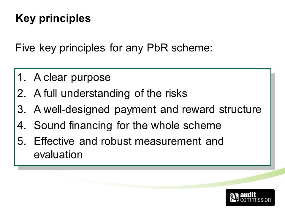 Key principles 1.A clear purpose 2.A full understanding of the risks 3.A well-designed payment and reward structure 4.Sound financing for the whole scheme 5.Effective and robust measurement and evaluation Five key principles for any PbR scheme: