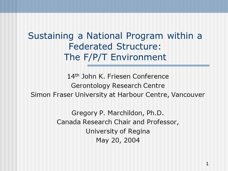 1 Sustaining a National Program within a Federated Structure: The F/P/T Environment 14 th John K. Friesen Conference Gerontology Research Centre Simon
