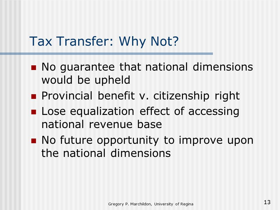 Gregory P. Marchildon, University of Regina 13 Tax Transfer: Why Not.