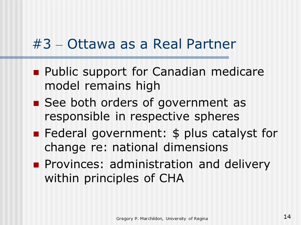 Gregory P. Marchildon, University of Regina 14 #3 – Ottawa as a Real Partner Public support for Canadian medicare model remains high See both orders o