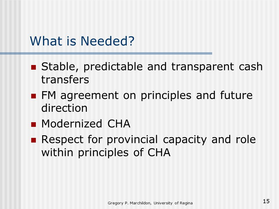 Gregory P. Marchildon, University of Regina 15 What is Needed? Stable, predictable and transparent cash transfers FM agreement on principles and futur