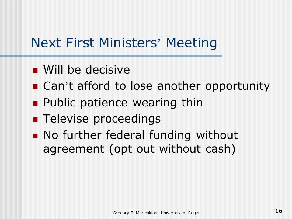 Gregory P. Marchildon, University of Regina 16 Next First Ministers ' Meeting Will be decisive Can ' t afford to lose another opportunity Public patie