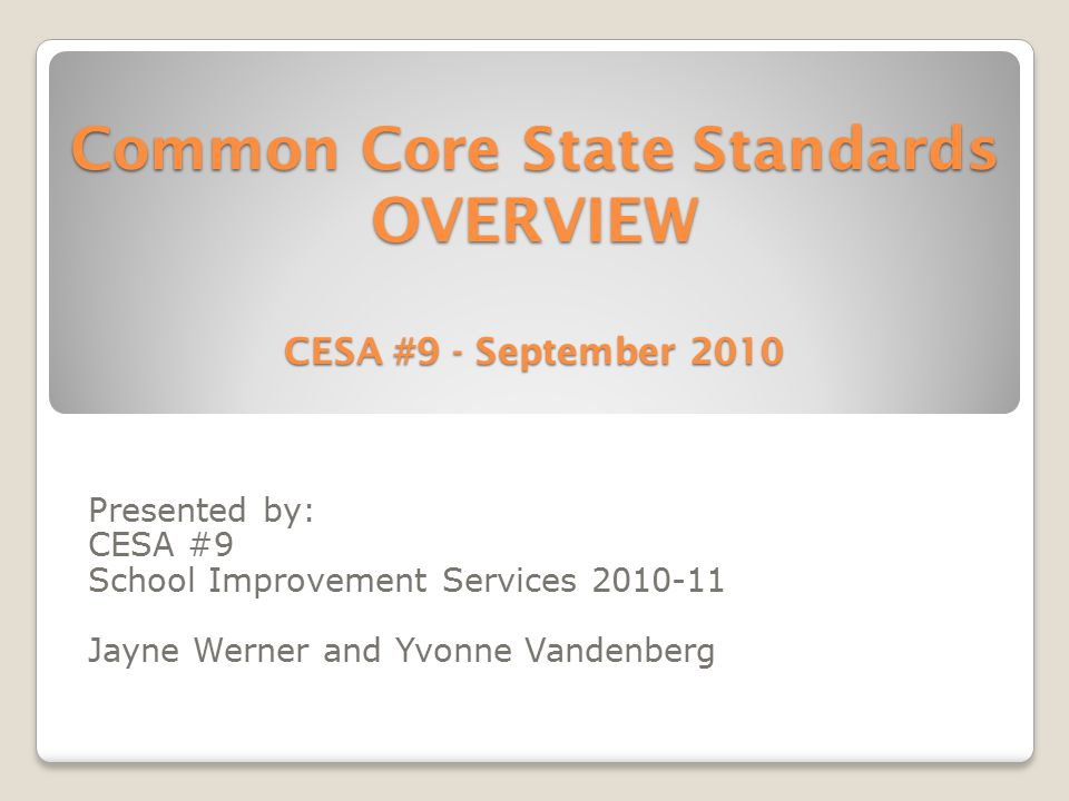 Common Core State Standards OVERVIEW CESA #9 - September 2010 Presented by: CESA #9 School Improvement Services 2010-11 Jayne Werner and Yvonne Vandenberg