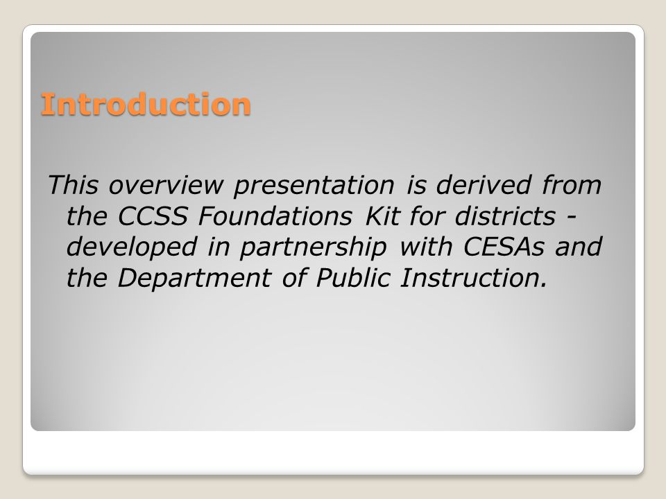 Introduction This overview presentation is derived from the CCSS Foundations Kit for districts - developed in partnership with CESAs and the Department of Public Instruction.