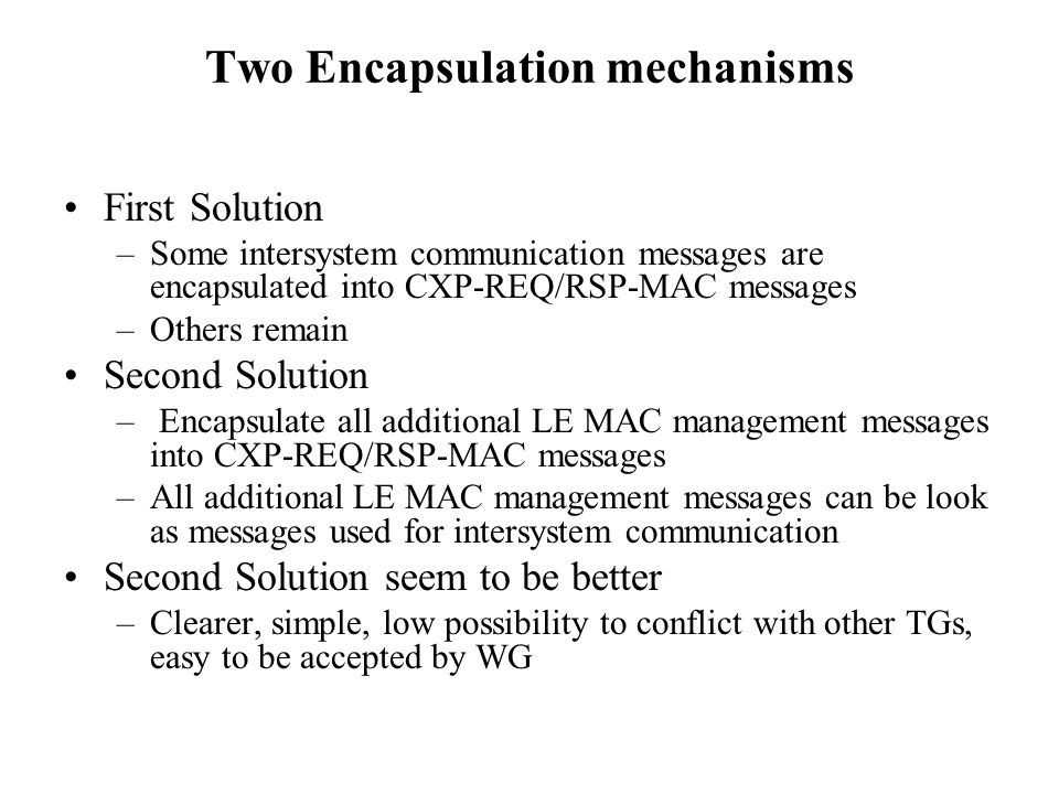 Two Encapsulation mechanisms First Solution –Some intersystem communication messages are encapsulated into CXP-REQ/RSP-MAC messages –Others remain Second Solution – Encapsulate all additional LE MAC management messages into CXP-REQ/RSP-MAC messages –All additional LE MAC management messages can be look as messages used for intersystem communication Second Solution seem to be better –Clearer, simple, low possibility to conflict with other TGs, easy to be accepted by WG