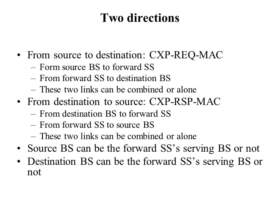 Two directions From source to destination: CXP-REQ-MAC –Form source BS to forward SS –From forward SS to destination BS –These two links can be combined or alone From destination to source: CXP-RSP-MAC –From destination BS to forward SS –From forward SS to source BS –These two links can be combined or alone Source BS can be the forward SS's serving BS or not Destination BS can be the forward SS's serving BS or not