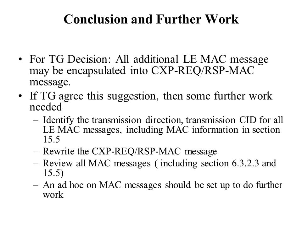 Conclusion and Further Work For TG Decision: All additional LE MAC message may be encapsulated into CXP-REQ/RSP-MAC message.