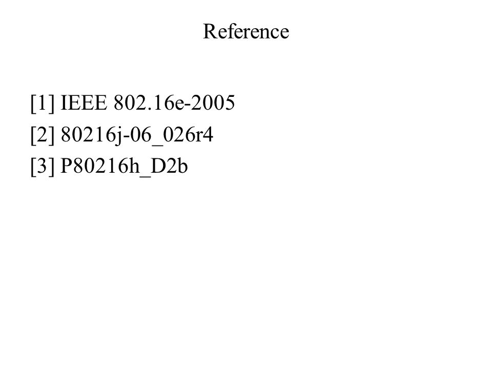 Reference [1] IEEE 802.16e-2005 [2] 80216j-06_026r4 [3] P80216h_D2b