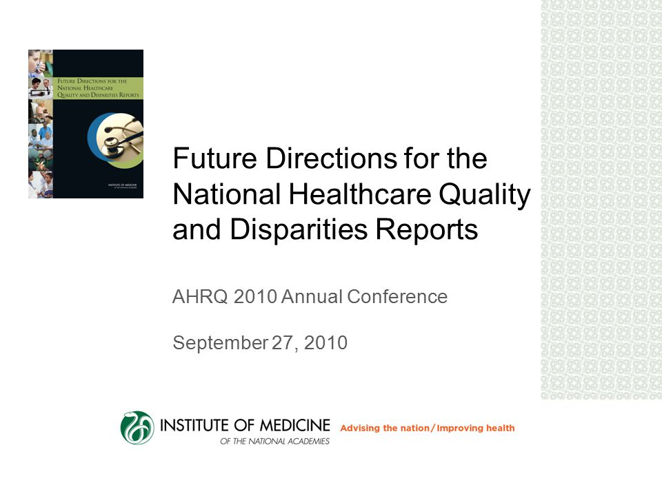 Future Directions for the National Healthcare Quality and Disparities Reports AHRQ 2010 Annual Conference September 27, 2010