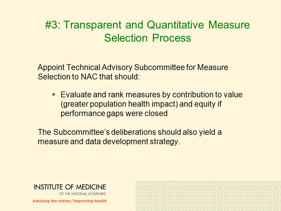 #3: Transparent and Quantitative Measure Selection Process Appoint Technical Advisory Subcommittee for Measure Selection to NAC that should:  Evaluate and rank measures by contribution to value (greater population health impact) and equity if performance gaps were closed The Subcommittee's deliberations should also yield a measure and data development strategy.