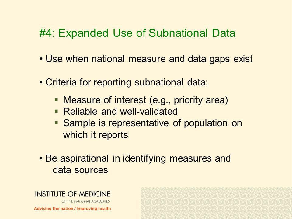 #4: Expanded Use of Subnational Data Use when national measure and data gaps exist Criteria for reporting subnational data:  Measure of interest (e.g., priority area)  Reliable and well-validated  Sample is representative of population on which it reports Be aspirational in identifying measures and data sources