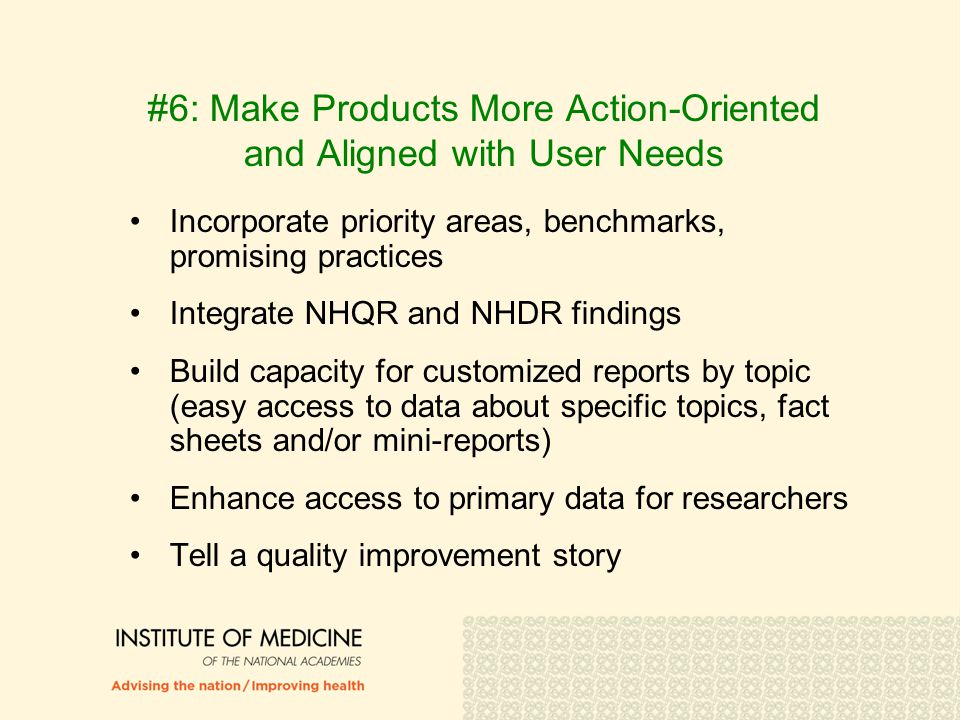 #6: Make Products More Action-Oriented and Aligned with User Needs Incorporate priority areas, benchmarks, promising practices Integrate NHQR and NHDR findings Build capacity for customized reports by topic (easy access to data about specific topics, fact sheets and/or mini-reports) Enhance access to primary data for researchers Tell a quality improvement story