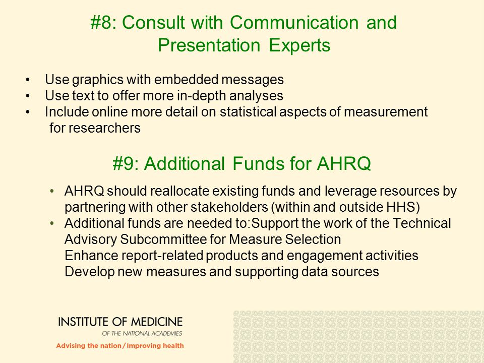 #8: Consult with Communication and Presentation Experts Use graphics with embedded messages Use text to offer more in-depth analyses Include online more detail on statistical aspects of measurement for researchers #9: Additional Funds for AHRQ AHRQ should reallocate existing funds and leverage resources by partnering with other stakeholders (within and outside HHS) Additional funds are needed to:Support the work of the Technical Advisory Subcommittee for Measure Selection Enhance report-related products and engagement activities Develop new measures and supporting data sources