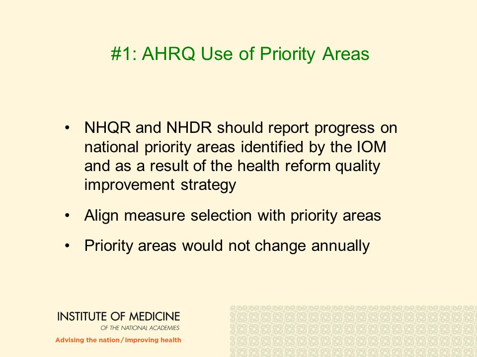 #1: AHRQ Use of Priority Areas NHQR and NHDR should report progress on national priority areas identified by the IOM and as a result of the health reform quality improvement strategy Align measure selection with priority areas Priority areas would not change annually