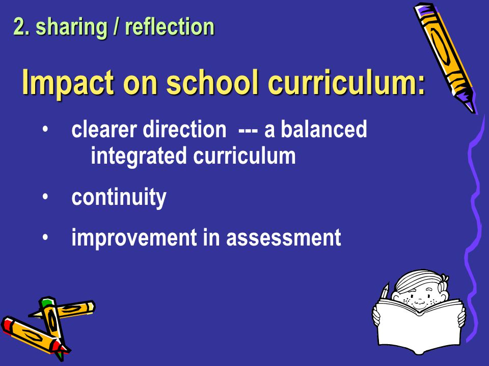 Impact on school curriculum: clearer direction --- a balanced integrated curriculum continuity improvement in assessment 2.