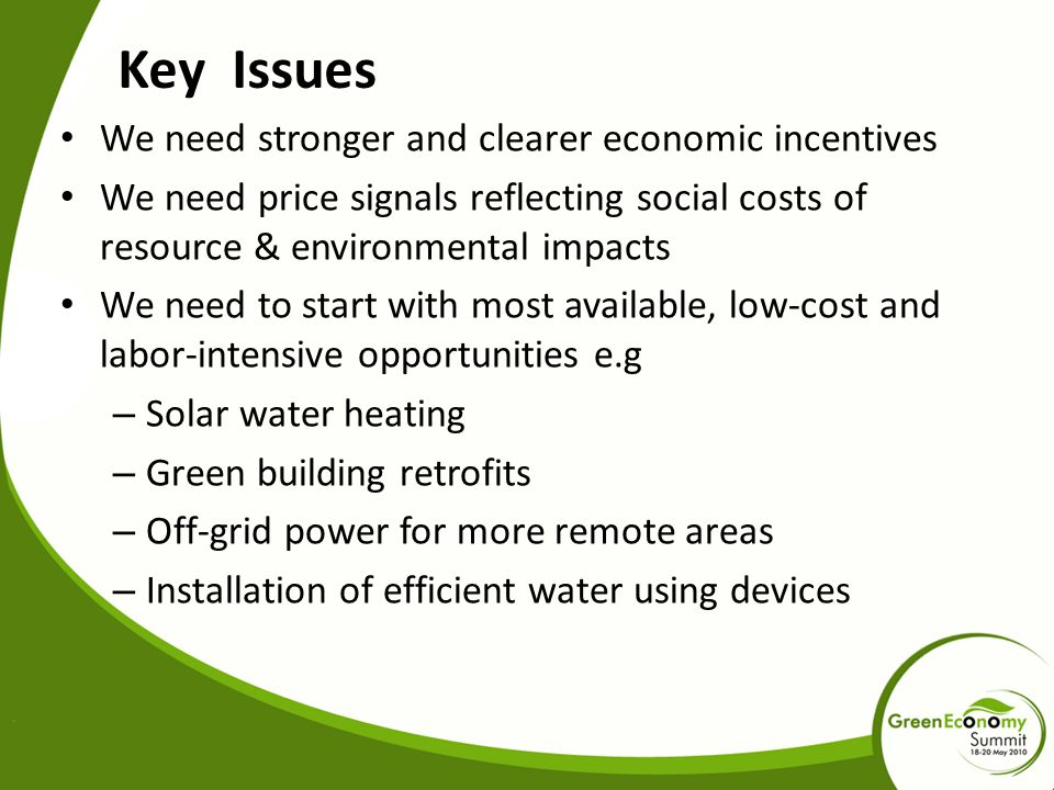 Key Issues We need stronger and clearer economic incentives We need price signals reflecting social costs of resource & environmental impacts We need