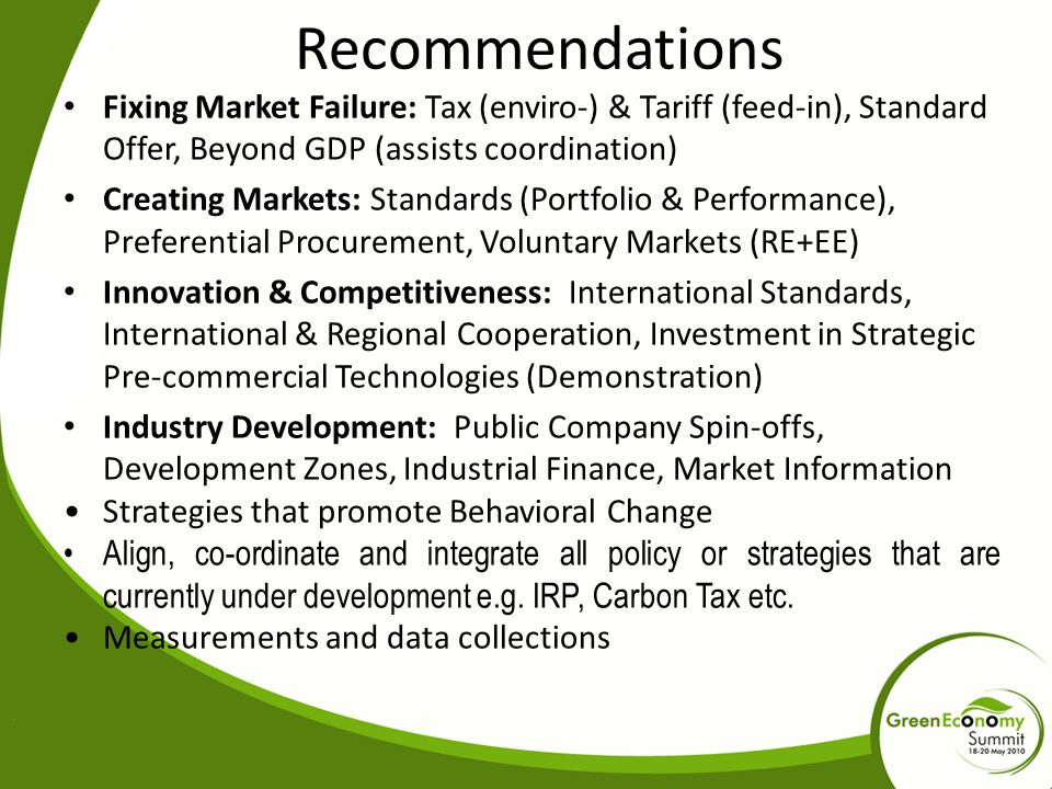 Recommendations Fixing Market Failure: Tax (enviro-) & Tariff (feed-in), Standard Offer, Beyond GDP (assists coordination) Creating Markets: Standards