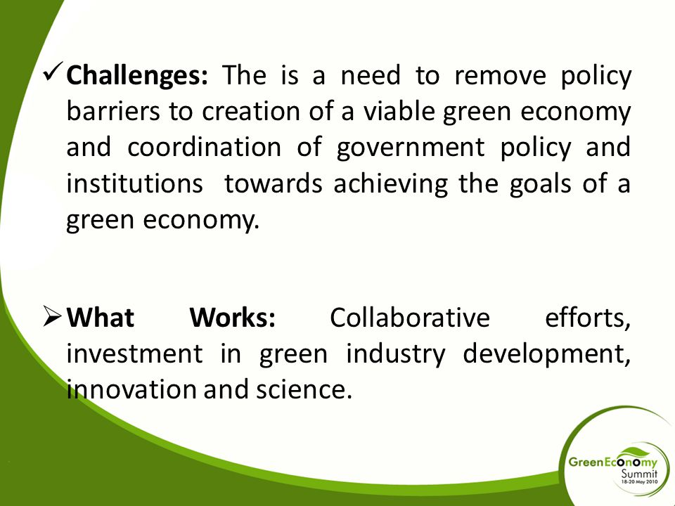 Challenges: The is a need to remove policy barriers to creation of a viable green economy and coordination of government policy and institutions towar
