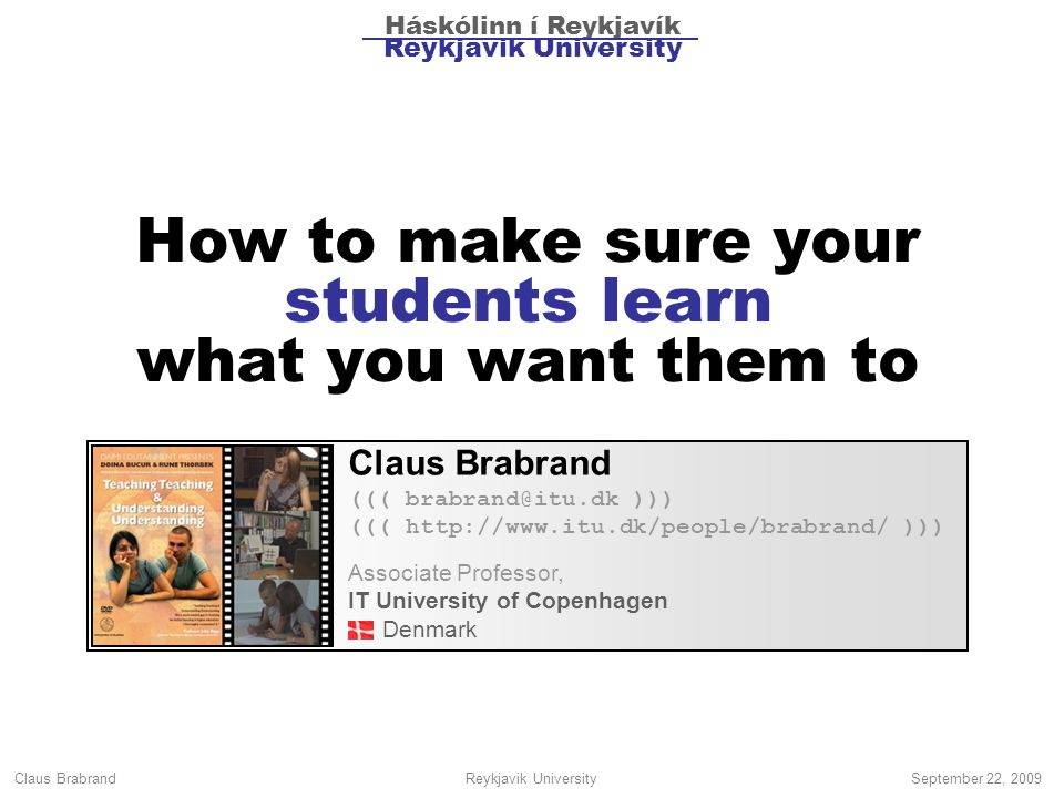 Claus Brabrand Reykjavik UniversitySeptember 22, 2009 How to make sure your students learn what you want them to Claus Brabrand ((( brabrand@itu.dk ))) ((( http://www.itu.dk/people/brabrand/ ))) Associate Professor, IT University of Copenhagen Denmark Háskólinn í Reykjavík Reykjavik University