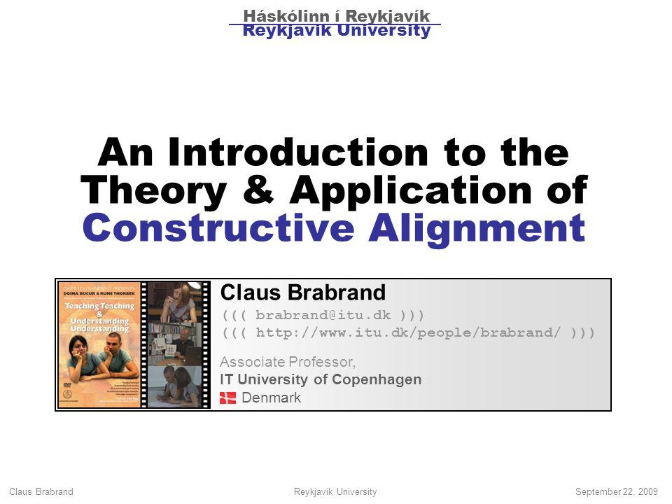 Claus Brabrand Reykjavik UniversitySeptember 22, 2009 An Introduction to the Theory & Application of Constructive Alignment Claus Brabrand ((( brabrand@itu.dk ))) ((( http://www.itu.dk/people/brabrand/ ))) Associate Professor, IT University of Copenhagen Denmark Háskólinn í Reykjavík Reykjavik University