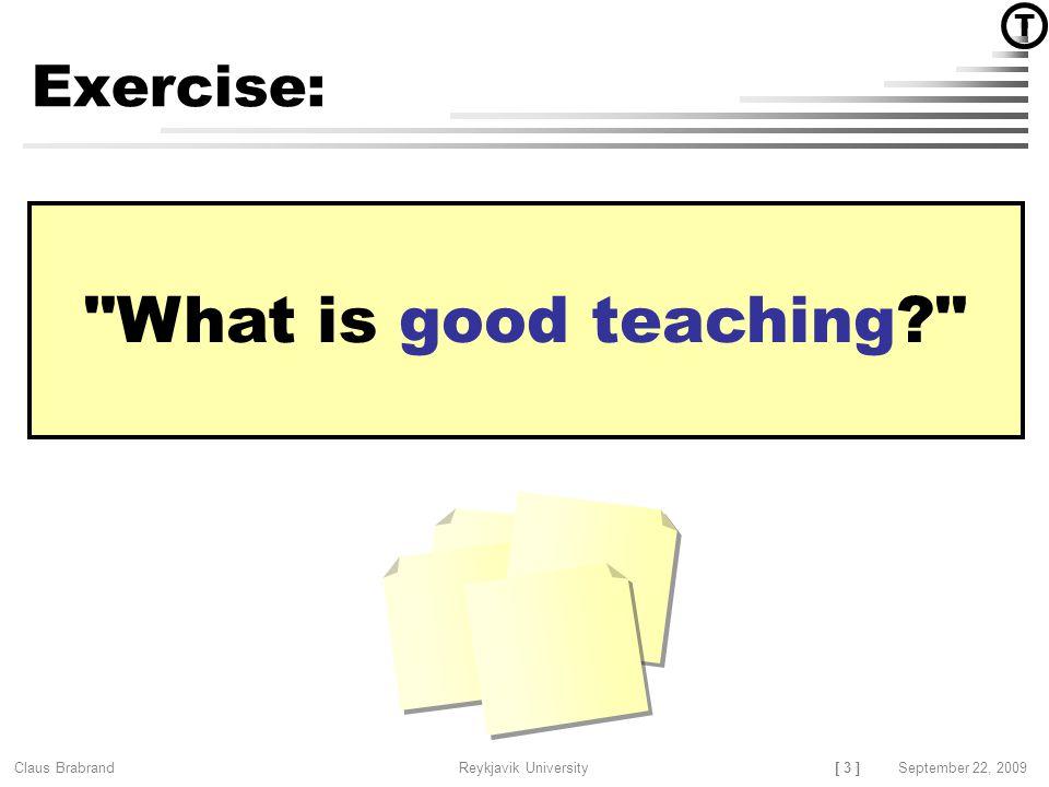 [ 3 ] Claus Brabrand Reykjavik UniversitySeptember 22, 2009 What is good teaching? Exercise: T