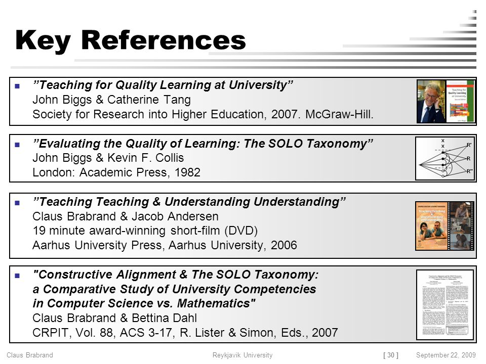 [ 30 ] Claus Brabrand Reykjavik UniversitySeptember 22, 2009 Key References Teaching for Quality Learning at University John Biggs & Catherine Tang Society for Research into Higher Education, 2007.