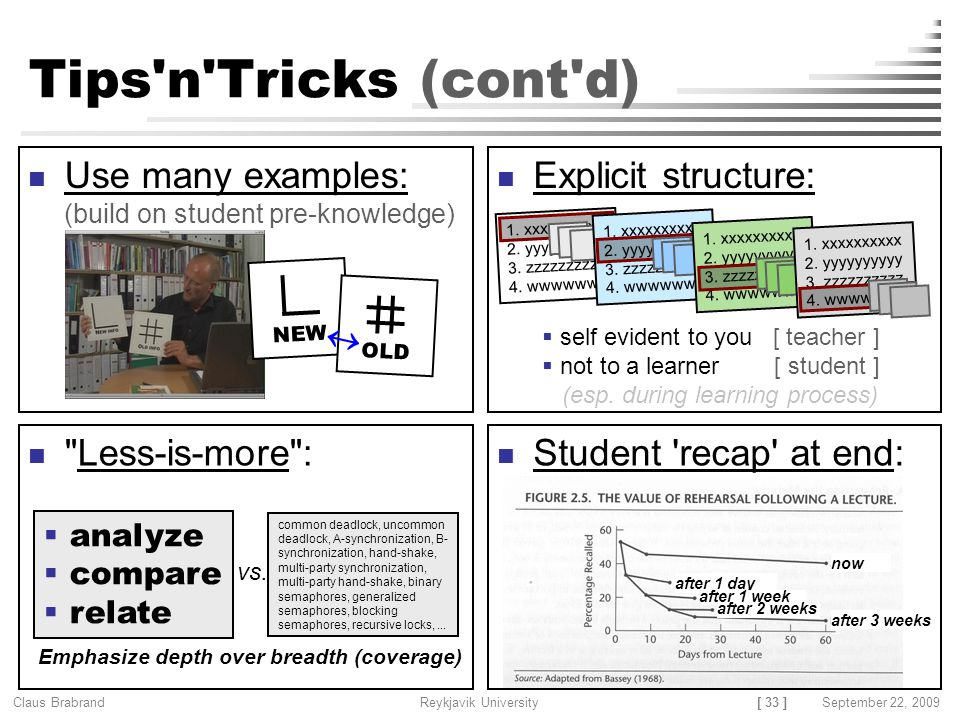 [ 33 ] Claus Brabrand Reykjavik UniversitySeptember 22, 2009 Tips n Tricks (cont d) Less-is-more : Use many examples: (build on student pre-knowledge) Explicit structure:  analyze  compare  relate common deadlock, uncommon deadlock, A-synchronization, B- synchronization, hand-shake, multi-party synchronization, multi-party hand-shake, binary semaphores, generalized semaphores, blocking semaphores, recursive locks,...
