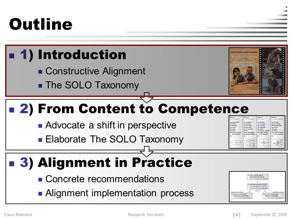 [ 4 ] Claus Brabrand Reykjavik UniversitySeptember 22, 2009 Outline 1) Introduction Constructive Alignment The SOLO Taxonomy 2) From Content to Competence Advocate a shift in perspective Elaborate The SOLO Taxonomy 3) Alignment in Practice Concrete recommendations Alignment implementation process