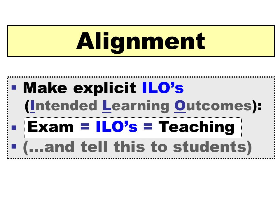[ 41 ] Claus Brabrand Reykjavik UniversitySeptember 22, 2009 Alignment  Make explicit ILO's (Intended Learning Outcomes):   (…and tell this to students) Exam = ILO's = Teaching