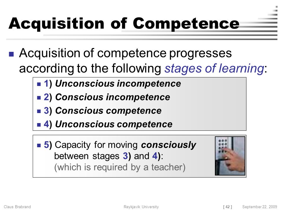 [ 42 ] Claus Brabrand Reykjavik UniversitySeptember 22, 2009 Acquisition of Competence Acquisition of competence progresses according to the following stages of learning: 1) Unconscious incompetence 2) Conscious incompetence 3) Conscious competence 4) Unconscious competence 5) Capacity for moving consciously between stages 3) and 4): (which is required by a teacher)