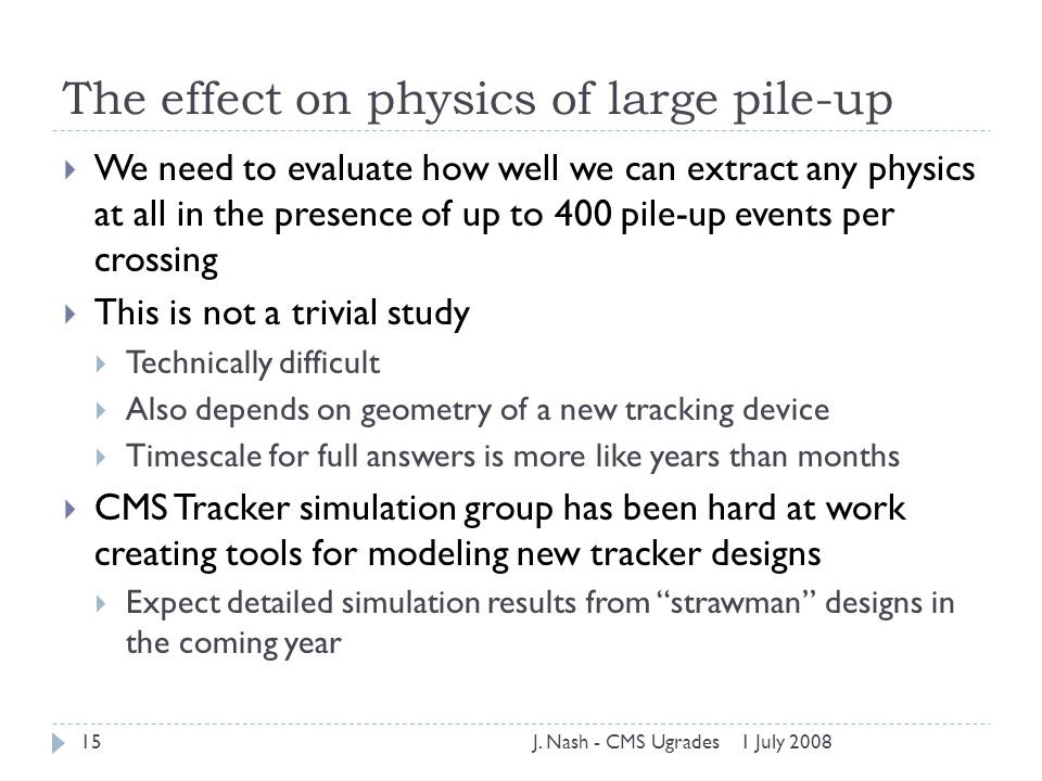 1 July 2008J. Nash - CMS Ugrades15 The effect on physics of large pile-up  We need to evaluate how well we can extract any physics at all in the pres