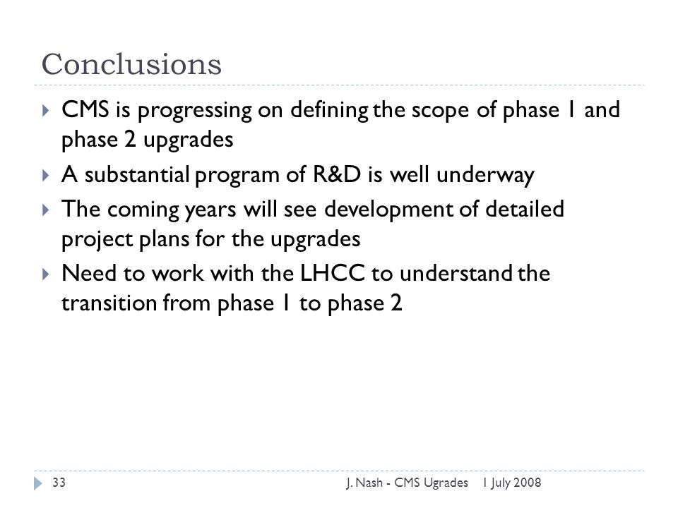 Conclusions  CMS is progressing on defining the scope of phase 1 and phase 2 upgrades  A substantial program of R&D is well underway  The coming ye