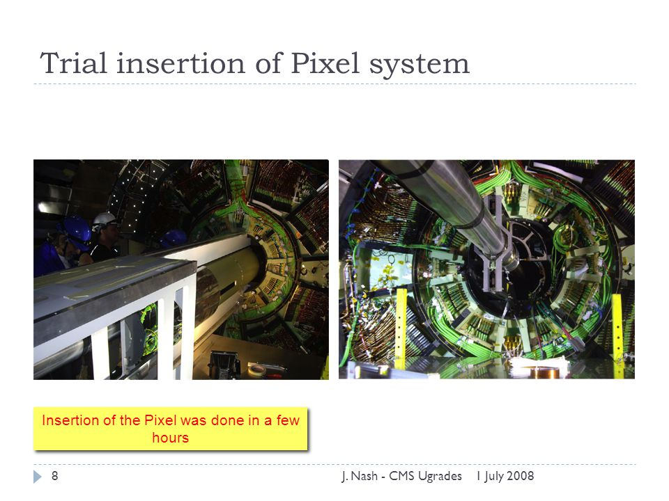 Trial insertion of Pixel system 1 July 2008J. Nash - CMS Ugrades8 Insertion of the Pixel was done in a few hours Insertion of the Pixel was done in a