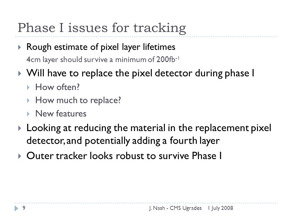 Phase I issues for tracking  Rough estimate of pixel layer lifetimes 4cm layer should survive a minimum of 200fb -1  Will have to replace the pixel