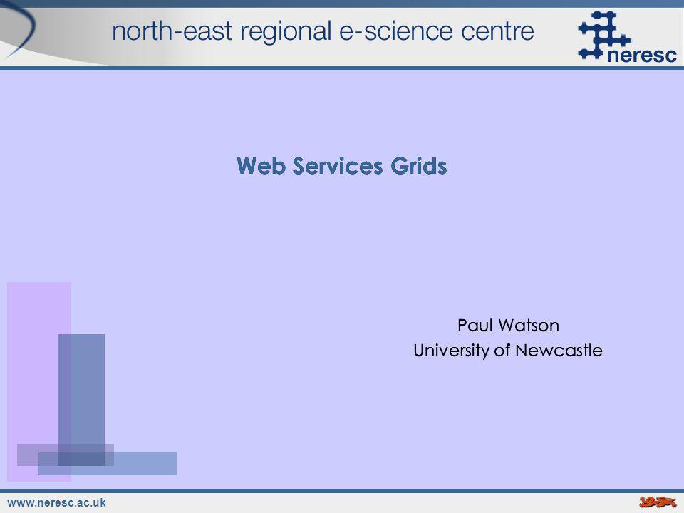 www.neresc.ac.uk Web Services Grids Paul Watson University of Newcastle Paul Watson University of Newcastle