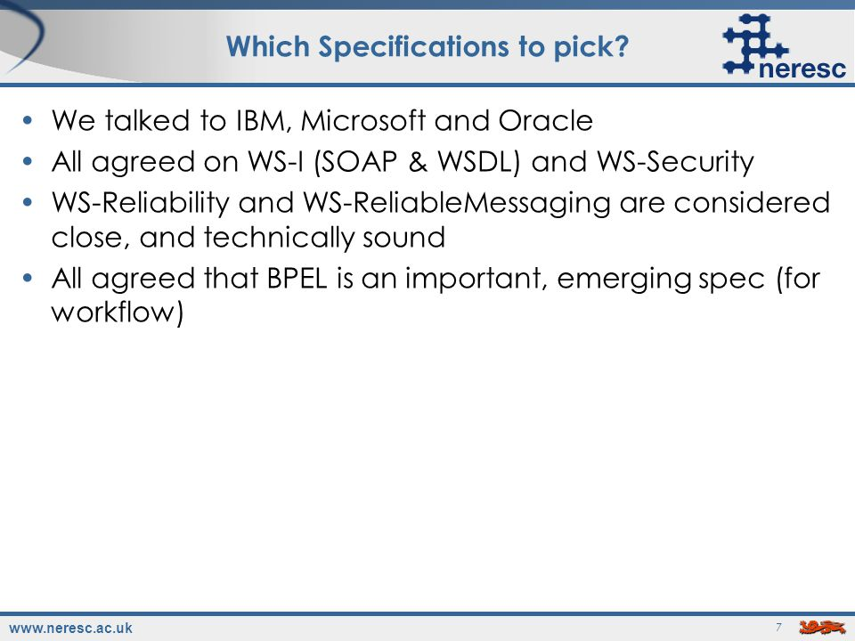 www.neresc.ac.uk 8 Beyond the core set After that, there was no consensus But, there was a general feeling that specs agreed by both Microsoft and IBM were the next safest WS-Addressing, WS-Policy, WS-MetadataExchange, WS- Federation, WS-Coordination, WS-Atomic Transactions, WS- BusinessActivity see Secure, Reliable, Transacted Web Services: Architecture & Composition by Ferguson, Storey et al.