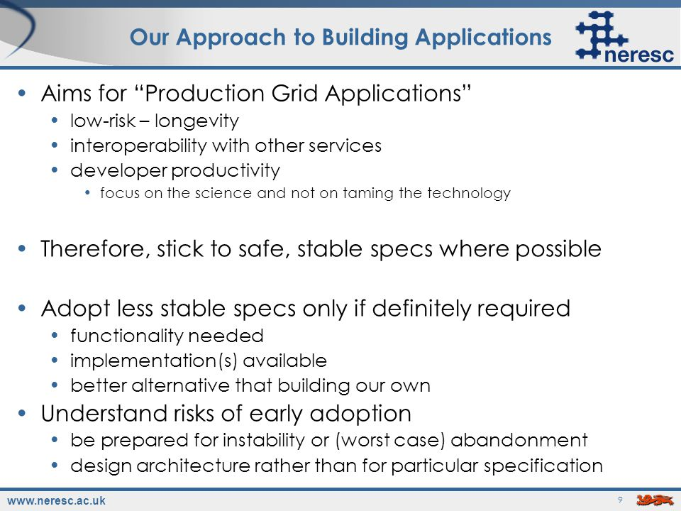 www.neresc.ac.uk 10 Not a New Idea basically the approach adopted by many successful grid projects: MyGrid Geodise SkyServer …all build on basic, stable WS specifications 2-3 years of experience in building grid applications in this way Also the approach taken by commercial, mission-critical Web Services Amazon, Google Google, Amazon and Beyond , Nakhimovsky & Myers