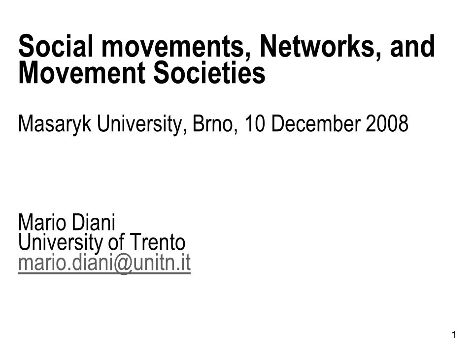 1 Social movements, Networks, and Movement Societies Masaryk University, Brno, 10 December 2008 Mario Diani University of Trento mario.diani@unitn.it