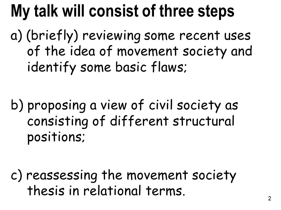 2 My talk will consist of three steps a) (briefly) reviewing some recent uses of the idea of movement society and identify some basic flaws; b) proposing a view of civil society as consisting of different structural positions; c) reassessing the movement society thesis in relational terms.