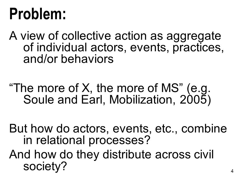 "4 Problem: A view of collective action as aggregate of individual actors, events, practices, and/or behaviors ""The more of X, the more of MS"" (e.g. So"