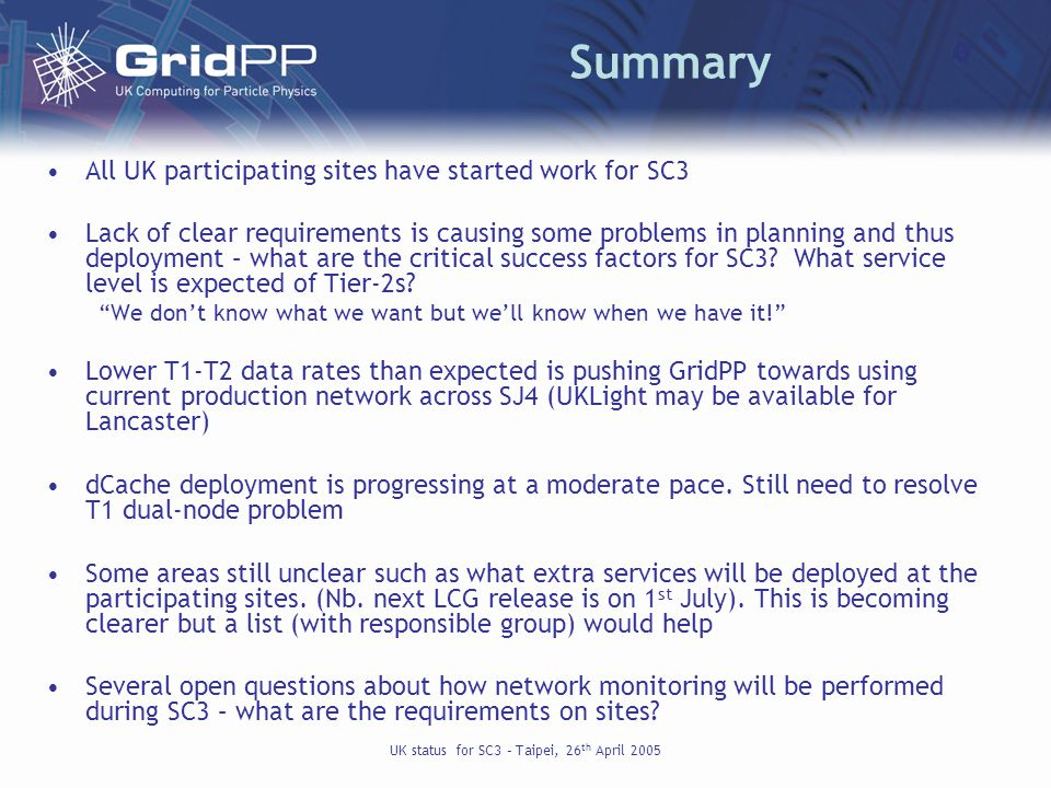 UK status for SC3 – Taipei, 26 th April 2005 Summary All UK participating sites have started work for SC3 Lack of clear requirements is causing some problems in planning and thus deployment – what are the critical success factors for SC3.