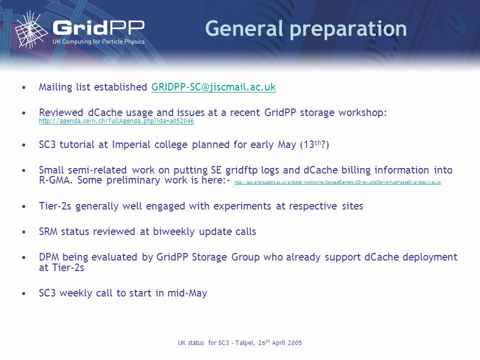 UK status for SC3 – Taipei, 26 th April 2005 General preparation Mailing list established GRIDPP-SC@jiscmail.ac.ukGRIDPP-SC@jiscmail.ac.uk Reviewed dCache usage and issues at a recent GridPP storage workshop: http://agenda.cern.ch/fullAgenda.php ida=a052046 http://agenda.cern.ch/fullAgenda.php ida=a052046 SC3 tutorial at Imperial college planned for early May (13 th ) Small semi-related work on putting SE gridftp logs and dCache billing information into R-GMA.