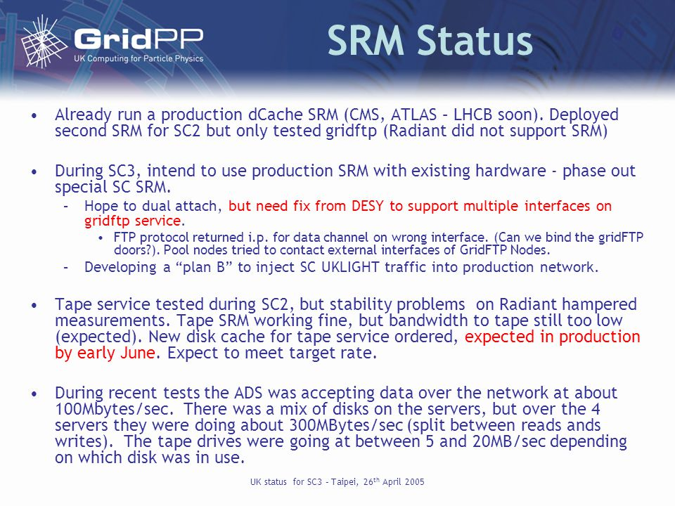 UK status for SC3 – Taipei, 26 th April 2005 SRM Status Already run a production dCache SRM (CMS, ATLAS – LHCB soon).