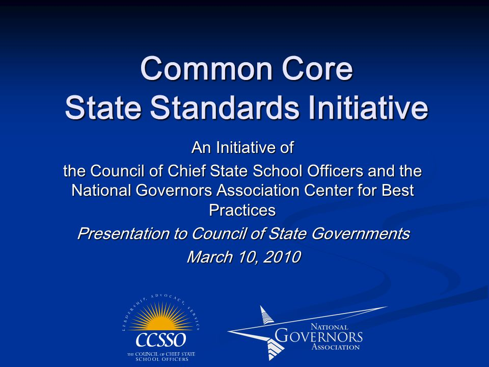 Common Core State Standards Initiative An Initiative of the Council of Chief State School Officers and the National Governors Association Center for Best Practices Presentation to Council of State Governments March 10, 2010