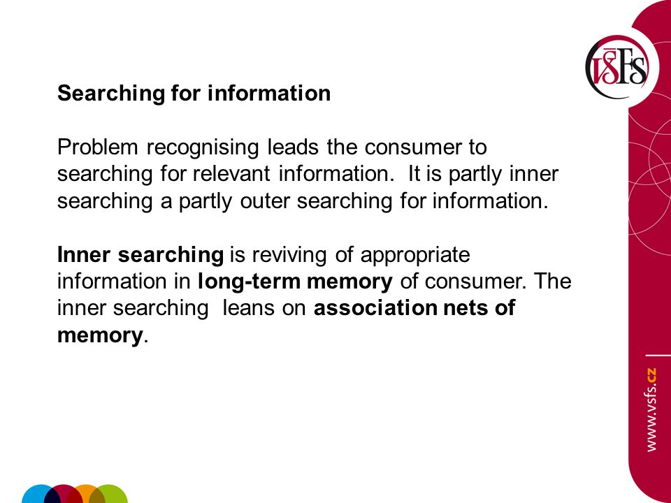 Searching for information Problem recognising leads the consumer to searching for relevant information. It is partly inner searching a partly outer se