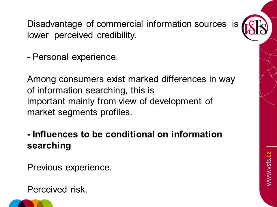 Disadvantage of commercial information sources is lower perceived credibility. - Personal experience. Among consumers exist marked differences in way