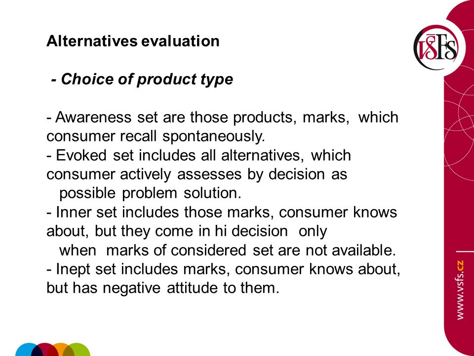 Alternatives evaluation - Choice of product type - Awareness set are those products, marks, which consumer recall spontaneously. - Evoked set includes