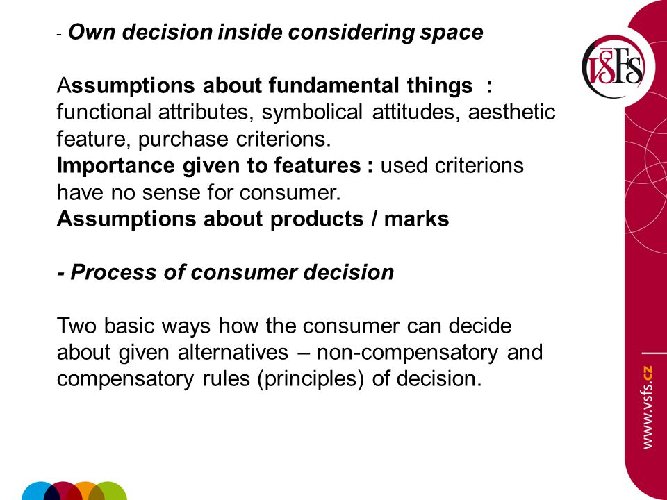 - Own decision inside considering space Assumptions about fundamental things : functional attributes, symbolical attitudes, aesthetic feature, purchase criterions.