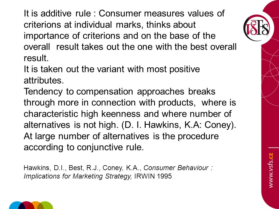 It is additive rule : Consumer measures values of criterions at individual marks, thinks about importance of criterions and on the base of the overall result takes out the one with the best overall result.