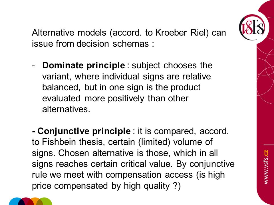 Alternative models (accord. to Kroeber Riel) can issue from decision schemas : -Dominate principle : subject chooses the variant, where individual sig